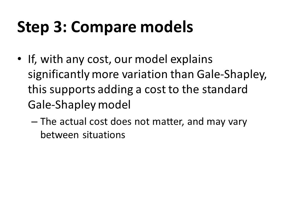 Step 3: Compare models If, with any cost, our model explains significantly more variation than Gale-Shapley, this supports adding a cost to the standard Gale-Shapley model – The actual cost does not matter, and may vary between situations