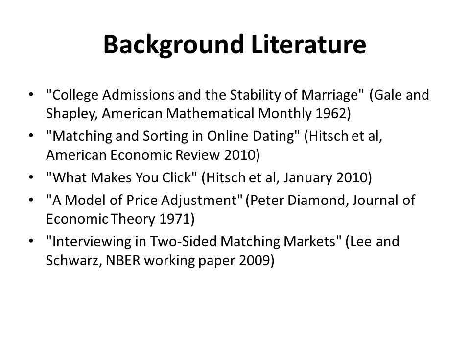 Background Literature College Admissions and the Stability of Marriage (Gale and Shapley, American Mathematical Monthly 1962) Matching and Sorting in Online Dating (Hitsch et al, American Economic Review 2010) What Makes You Click (Hitsch et al, January 2010) A Model of Price Adjustment (Peter Diamond, Journal of Economic Theory 1971) Interviewing in Two-Sided Matching Markets (Lee and Schwarz, NBER working paper 2009)