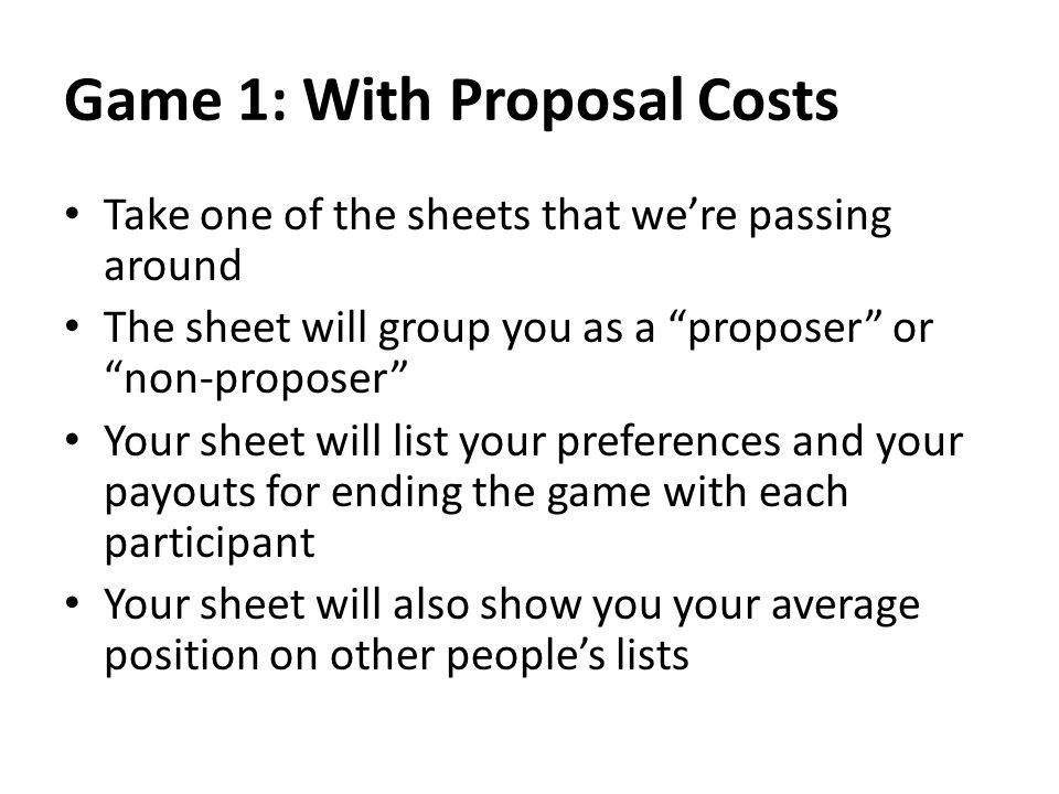 Game 1: With Proposal Costs Take one of the sheets that were passing around The sheet will group you as a proposer or non-proposer Your sheet will list your preferences and your payouts for ending the game with each participant Your sheet will also show you your average position on other peoples lists