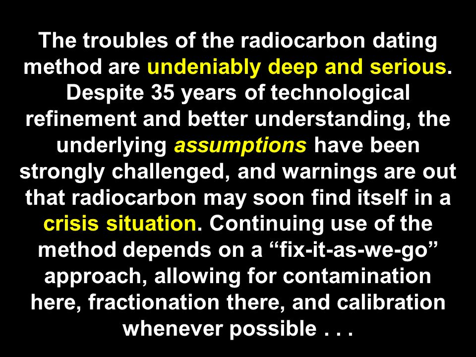 The troubles of the radiocarbon dating method are undeniably deep and serious.