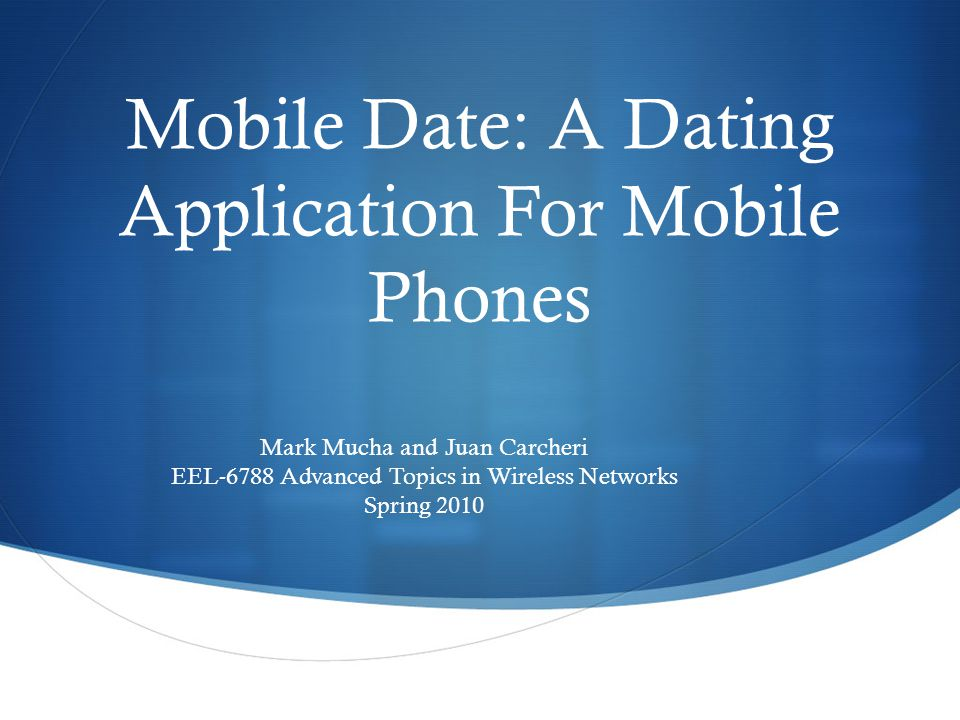 Mobile Date: A Dating Application For Mobile Phones Mark Mucha and Juan Carcheri EEL-6788 Advanced Topics in Wireless Networks Spring 2010