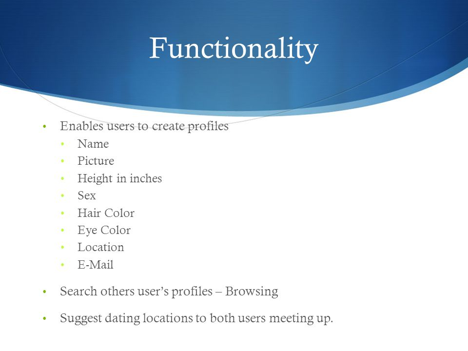 Functionality Enables users to create profiles Name Picture Height in inches Sex Hair Color Eye Color Location E-Mail Search others users profiles – Browsing Suggest dating locations to both users meeting up.