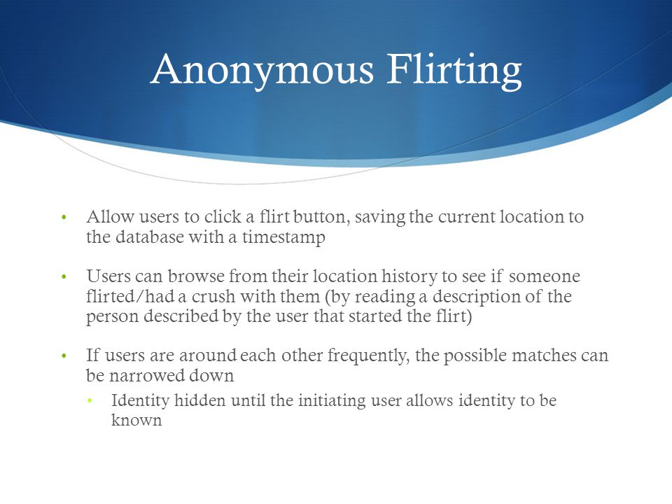 Anonymous Flirting Allow users to click a flirt button, saving the current location to the database with a timestamp Users can browse from their location history to see if someone flirted/had a crush with them (by reading a description of the person described by the user that started the flirt) If users are around each other frequently, the possible matches can be narrowed down Identity hidden until the initiating user allows identity to be known