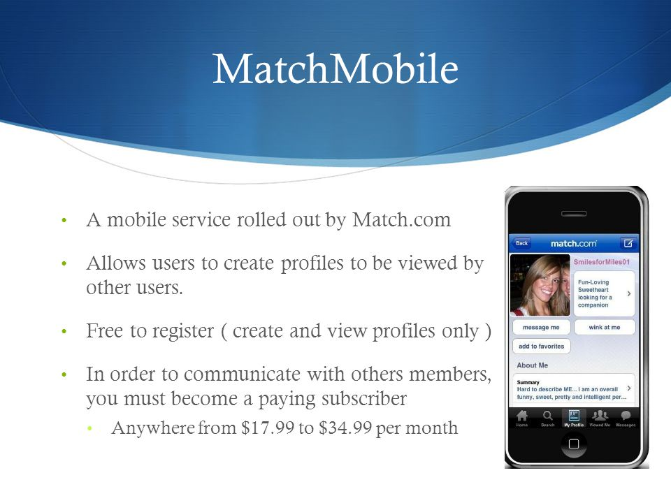 MatchMobile A mobile service rolled out by Match.com Allows users to create profiles to be viewed by other users.
