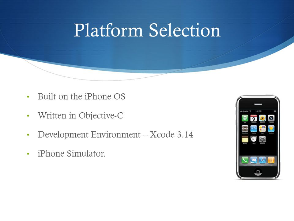 Platform Selection Built on the iPhone OS Written in Objective-C Development Environment – Xcode 3.14 iPhone Simulator.