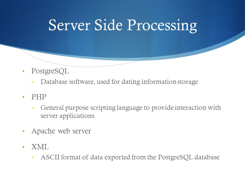 Server Side Processing PostgreSQL Database software, used for dating information storage PHP General purpose scripting language to provide interaction with server applications Apache web server XML ASCII format of data exported from the PostgreSQL database