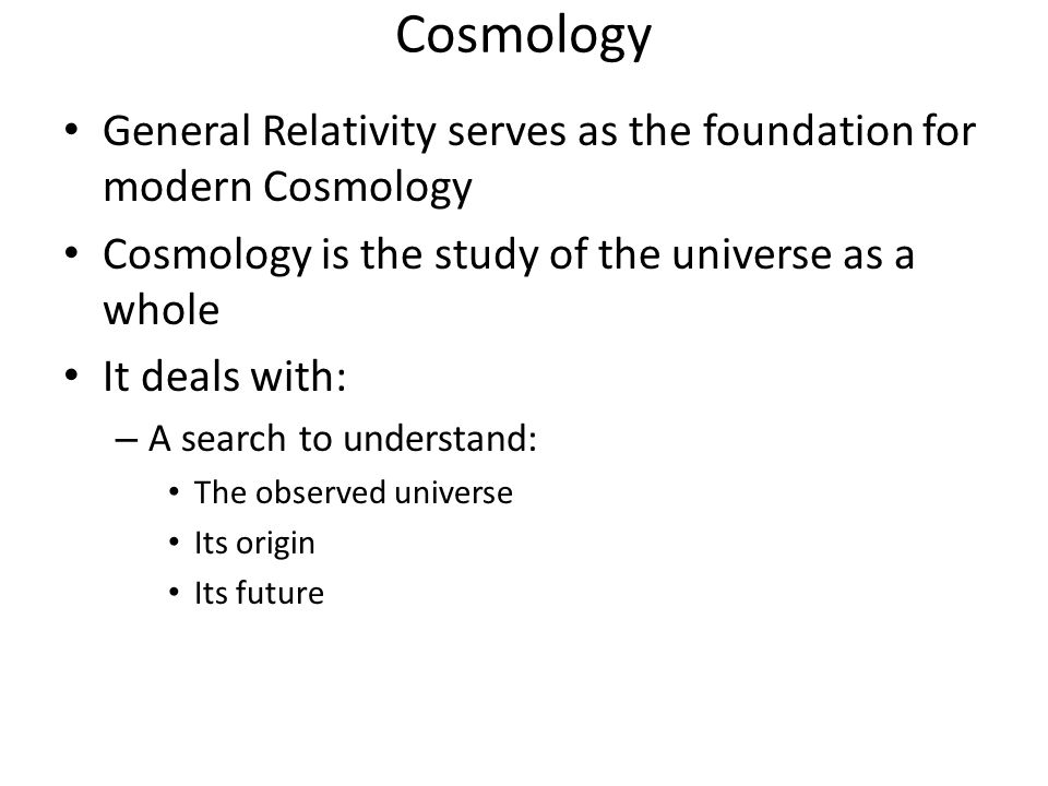 Cosmology General Relativity serves as the foundation for modern Cosmology Cosmology is the study of the universe as a whole It deals with: – A search to understand: The observed universe Its origin Its future