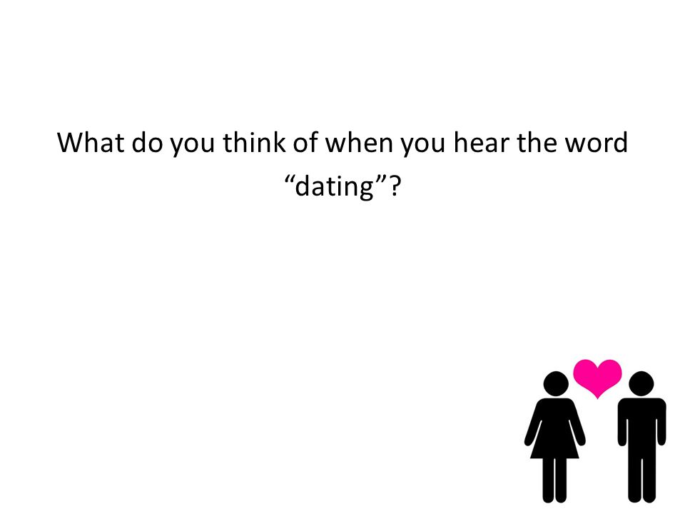 What do you think of when you hear the word dating