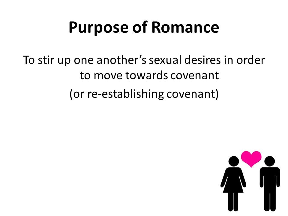 Purpose of Romance To stir up one anothers sexual desires in order to move towards covenant (or re-establishing covenant)
