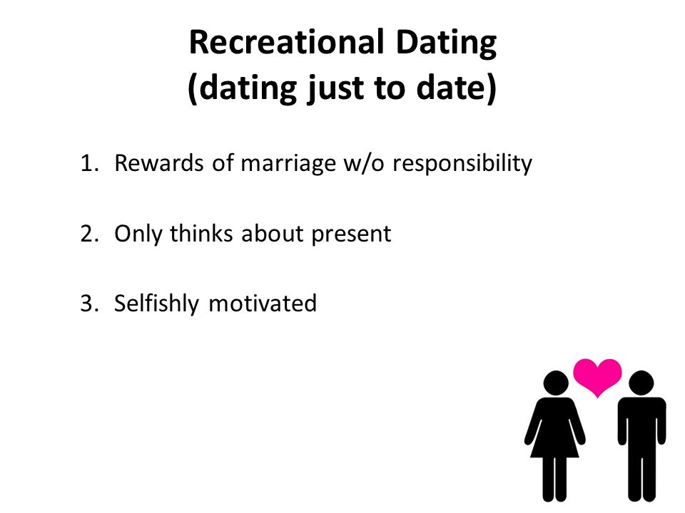 Recreational Dating (dating just to date) 1.Rewards of marriage w/o responsibility 2.Only thinks about present 3.Selfishly motivated