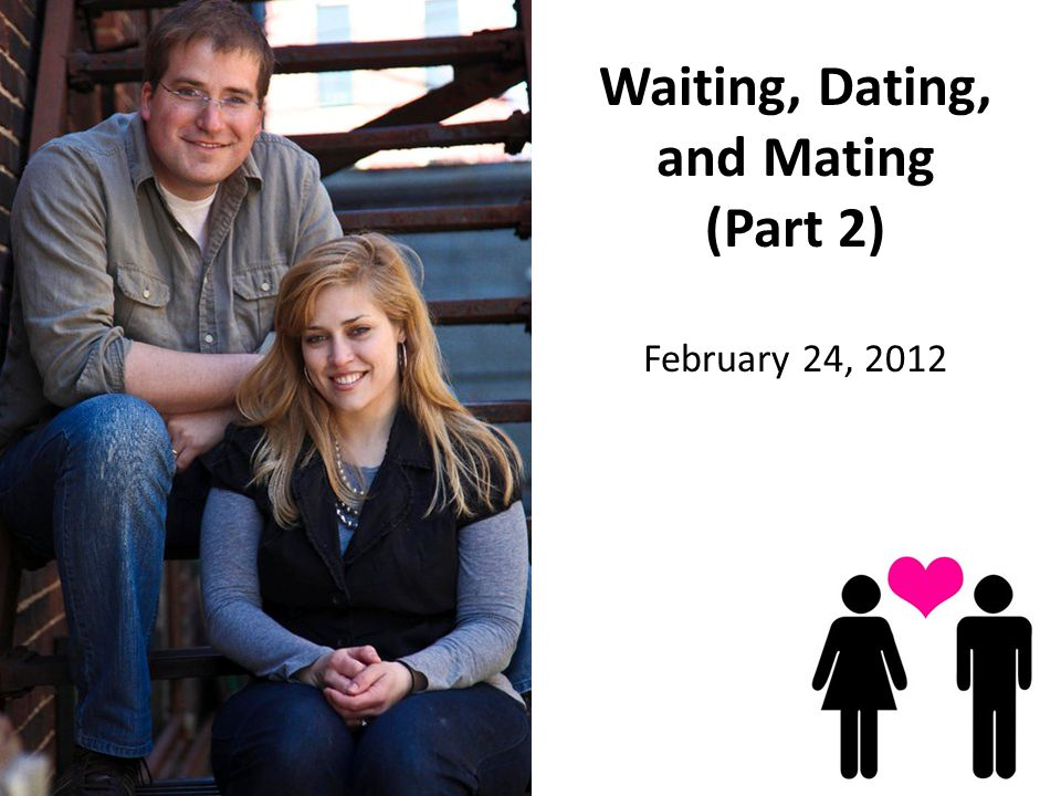 Waiting, Dating, and Mating (Part 2) February 24, 2012