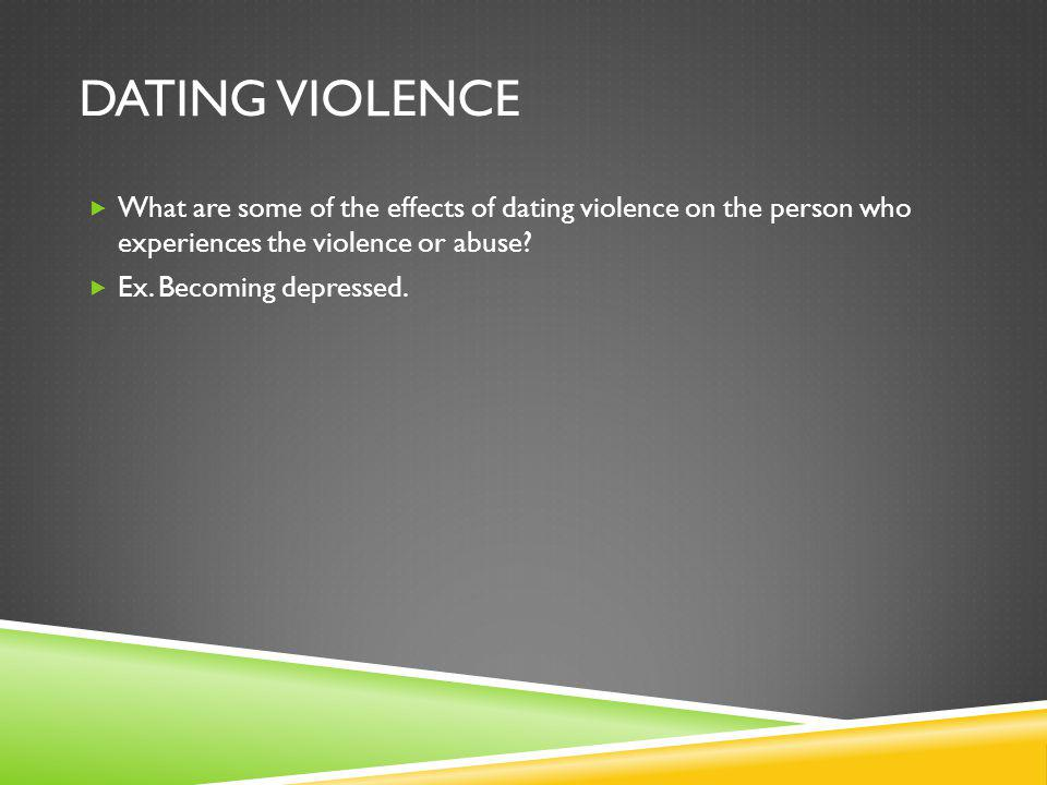 DATING VIOLENCE What are some of the effects of dating violence on the person who experiences the violence or abuse.