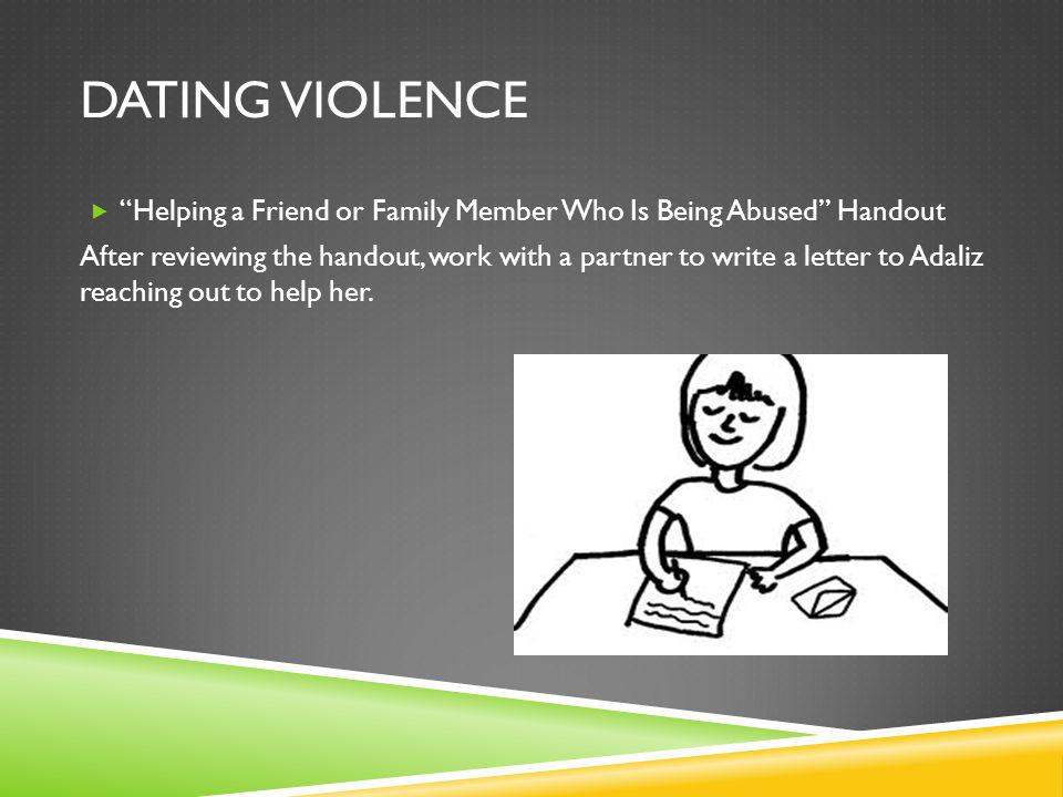 DATING VIOLENCE Helping a Friend or Family Member Who Is Being Abused Handout After reviewing the handout, work with a partner to write a letter to Adaliz reaching out to help her.