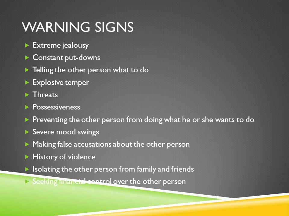 WARNING SIGNS Extreme jealousy Constant put-downs Telling the other person what to do Explosive temper Threats Possessiveness Preventing the other person from doing what he or she wants to do Severe mood swings Making false accusations about the other person History of violence Isolating the other person from family and friends Seeking financial control over the other person