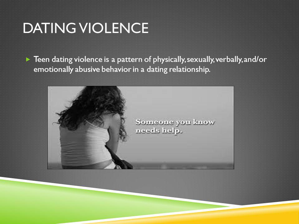 DATING VIOLENCE Teen dating violence is a pattern of physically, sexually, verbally, and/or emotionally abusive behavior in a dating relationship.