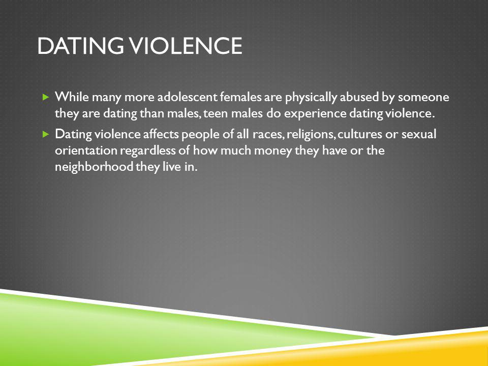 DATING VIOLENCE While many more adolescent females are physically abused by someone they are dating than males, teen males do experience dating violence.
