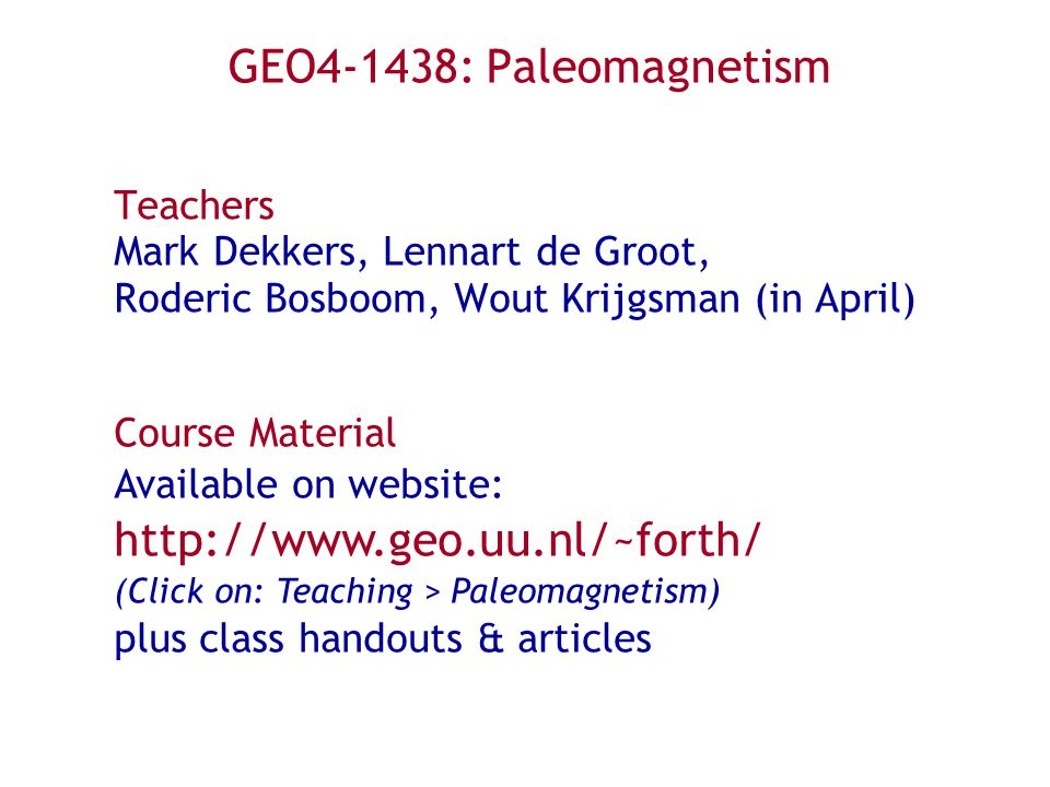 GEO4-1438: Paleomagnetism Teachers Mark Dekkers, Lennart de Groot, Roderic Bosboom, Wout Krijgsman (in April) Course Material Available on website: http://www.geo.uu.nl/~forth/ (Click on: Teaching > Paleomagnetism) plus class handouts & articles