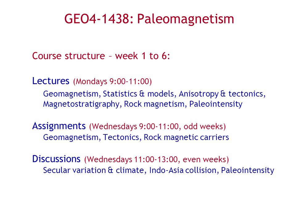GEO4-1438: Paleomagnetism Course structure – week 1 to 6: Lectures (Mondays 9:00-11:00) Geomagnetism, Statistics & models, Anisotropy & tectonics, Magnetostratigraphy, Rock magnetism, Paleointensity Assignments (Wednesdays 9:00-11:00, odd weeks) Geomagnetism, Tectonics, Rock magnetic carriers Discussions (Wednesdays 11:00-13:00, even weeks) Secular variation & climate, Indo-Asia collision, Paleointensity