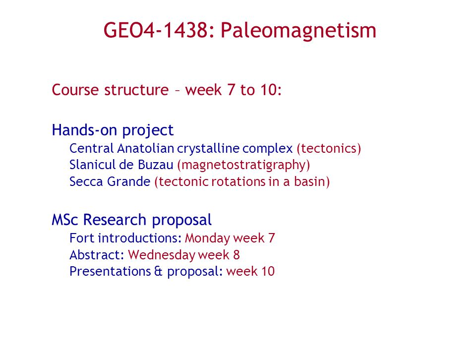 GEO4-1438: Paleomagnetism Course structure – week 7 to 10: Hands-on project Central Anatolian crystalline complex (tectonics) Slanicul de Buzau (magnetostratigraphy) Secca Grande (tectonic rotations in a basin) MSc Research proposal Fort introductions: Monday week 7 Abstract: Wednesday week 8 Presentations & proposal: week 10