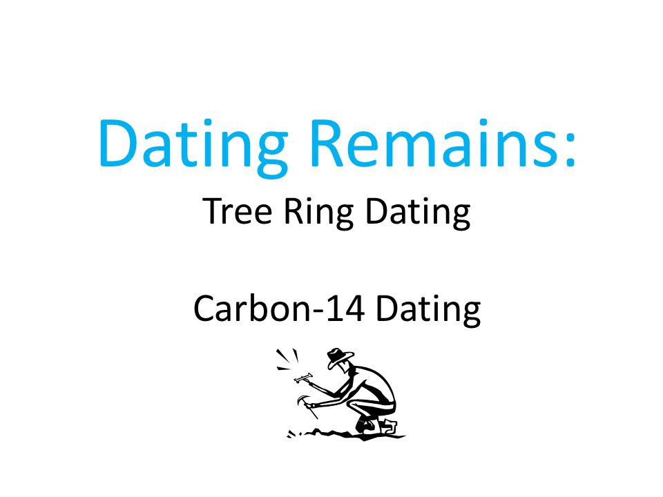 Dating Remains: Tree Ring Dating Carbon-14 Dating