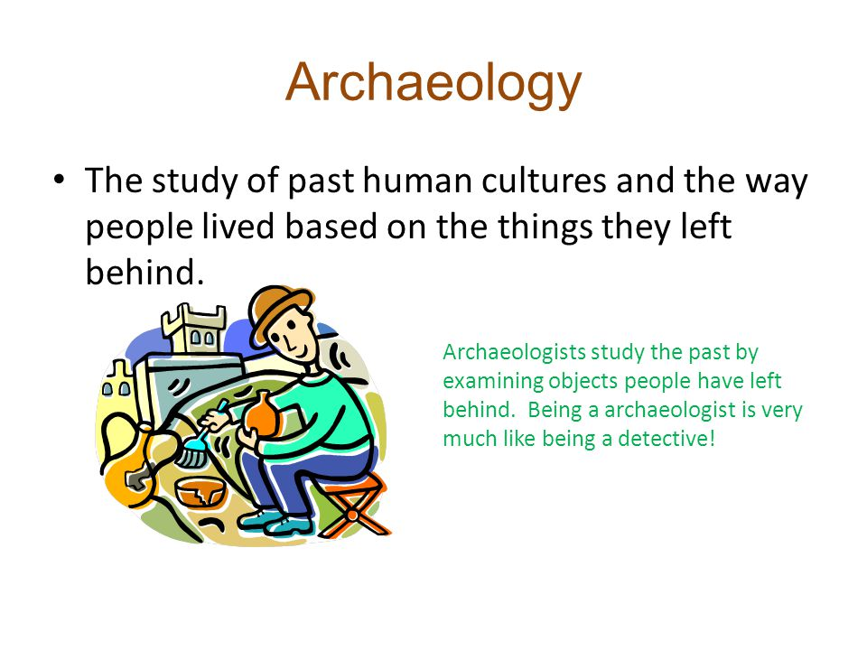 Archaeology The study of past human cultures and the way people lived based on the things they left behind.