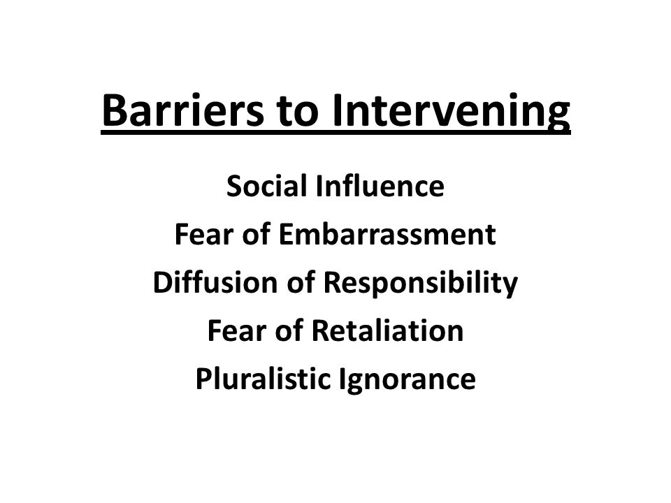 Barriers to Intervening Social Influence Fear of Embarrassment Diffusion of Responsibility Fear of Retaliation Pluralistic Ignorance