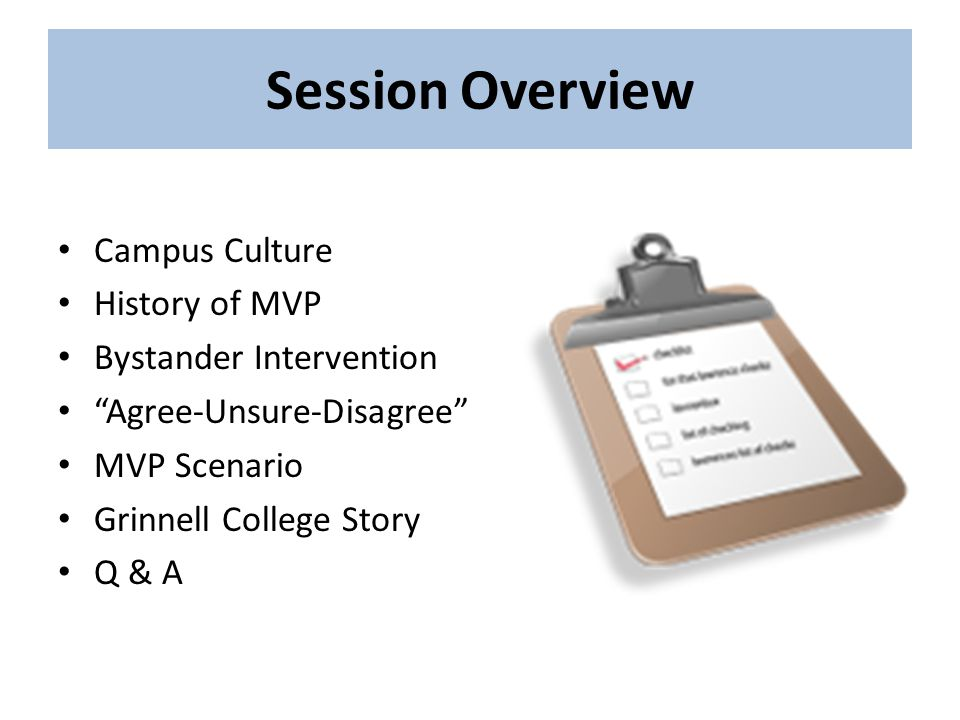 Session Overview Campus Culture History of MVP Bystander Intervention Agree-Unsure-Disagree MVP Scenario Grinnell College Story Q & A