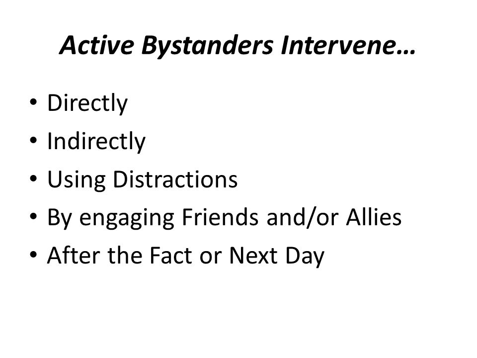 Active Bystanders Intervene… Directly Indirectly Using Distractions By engaging Friends and/or Allies After the Fact or Next Day