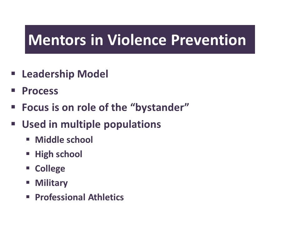 Mentors in Violence Prevention Leadership Model Process Focus is on role of the bystander Used in multiple populations Middle school High school College Military Professional Athletics