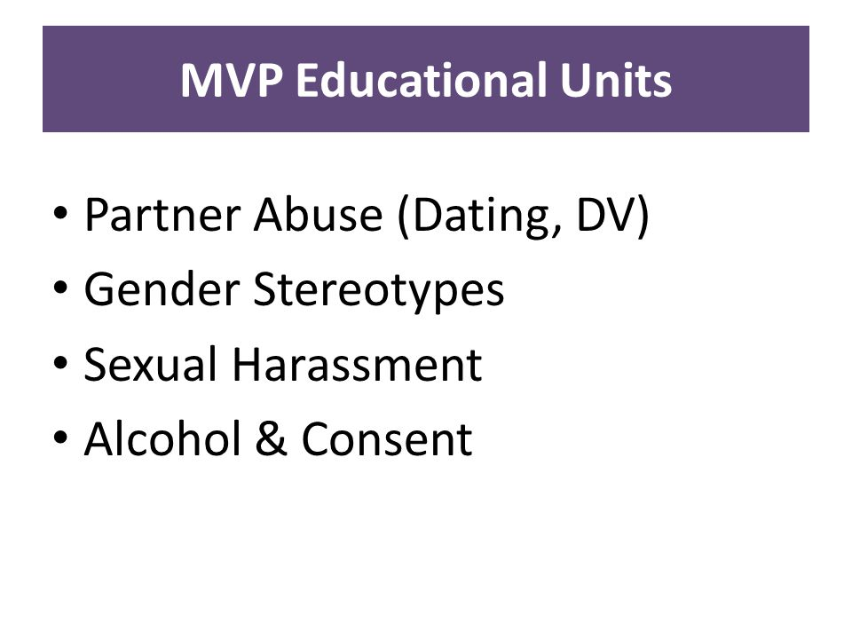 MVP Educational Units Partner Abuse (Dating, DV) Gender Stereotypes Sexual Harassment Alcohol & Consent
