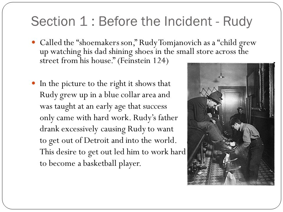 Section 1 : Before the Incident - Rudy Called the shoemakers son, Rudy Tomjanovich as a child grew up watching his dad shining shoes in the small store across the street from his house.