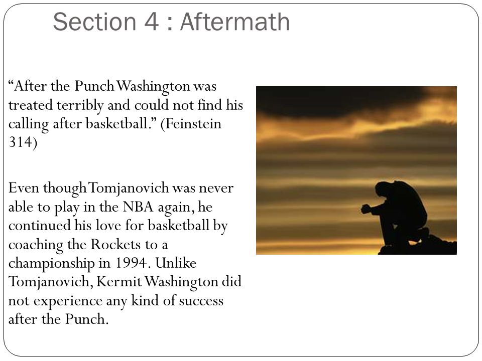 Section 4 : Aftermath After the Punch Washington was treated terribly and could not find his calling after basketball.