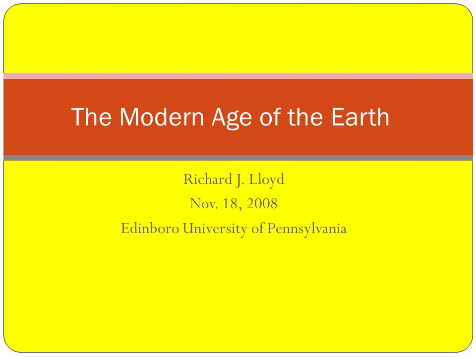 Richard J. Lloyd Nov. 18, 2008 Edinboro University of Pennsylvania The Modern Age of the Earth