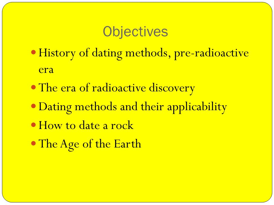 Objectives History of dating methods, pre-radioactive era The era of radioactive discovery Dating methods and their applicability How to date a rock The Age of the Earth