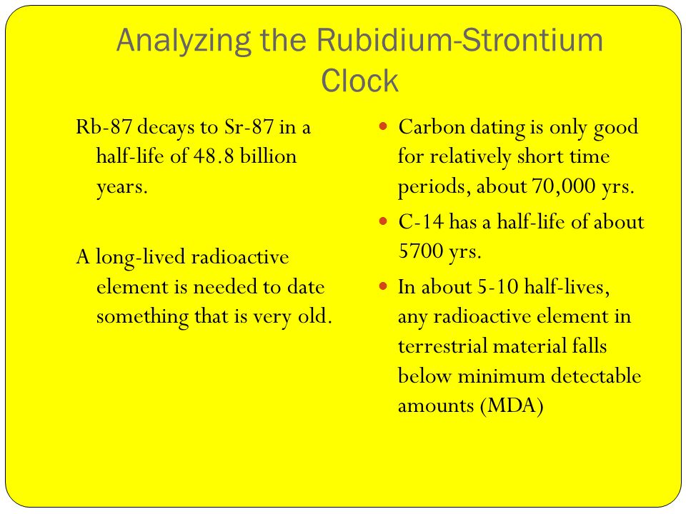 Analyzing the Rubidium-Strontium Clock Rb-87 decays to Sr-87 in a half-life of 48.8 billion years.