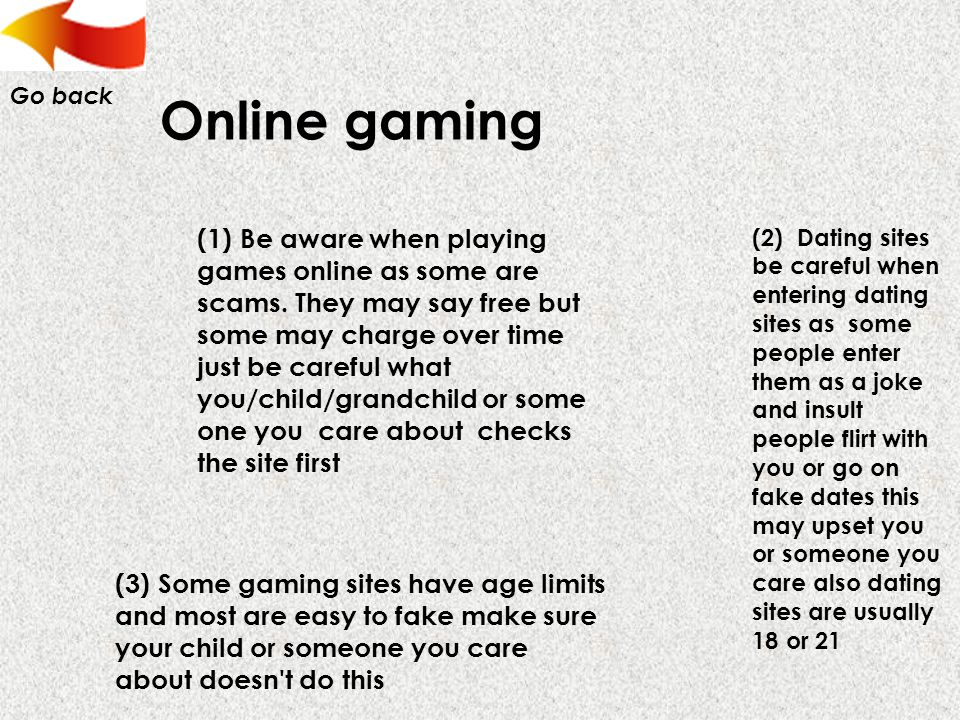 Online gaming (1) Be aware when playing games online as some are scams.