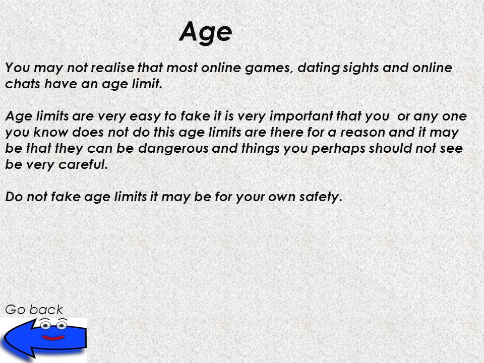 Go back Age You may not realise that most online games, dating sights and online chats have an age limit.