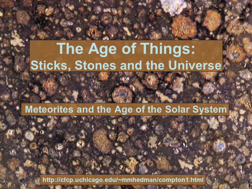 The Age of Things: Sticks, Stones and the Universe Meteorites and the Age of the Solar System http://cfcp.uchicago.edu/~mmhedman/compton1.html