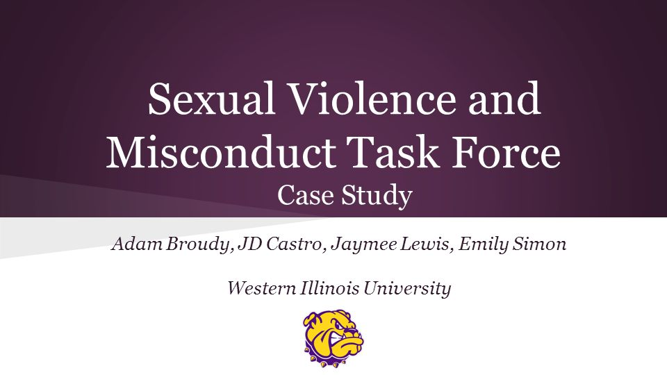 Sexual Violence and Misconduct Task Force Case Study Adam Broudy, JD Castro, Jaymee Lewis, Emily Simon Western Illinois University