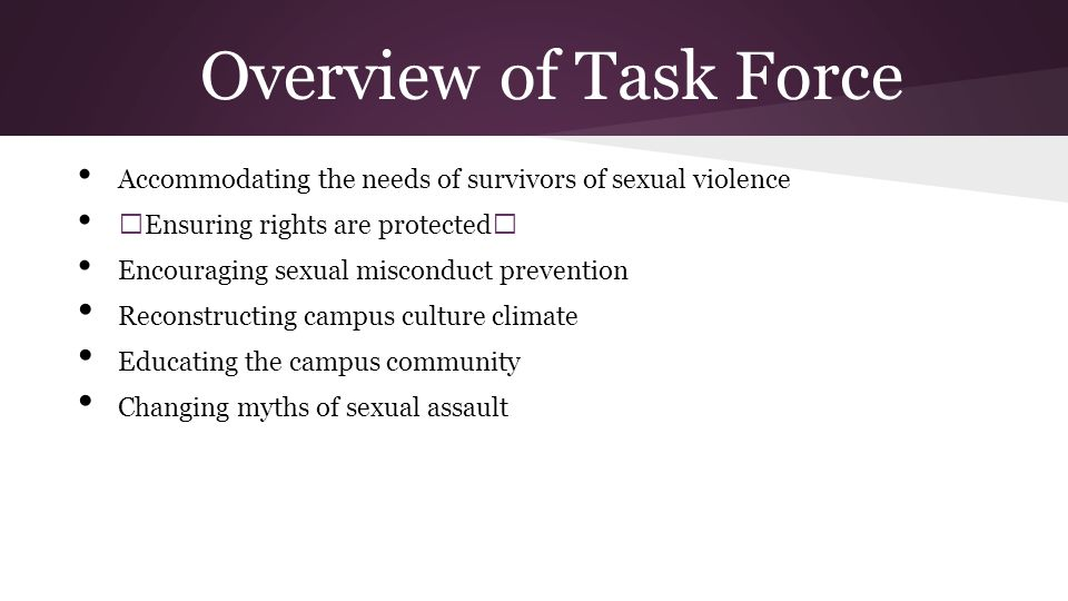 Overview of Task Force Accommodating the needs of survivors of sexual violence —Ensuring rights are protected— Encouraging sexual misconduct prevention Reconstructing campus culture climate Educating the campus community Changing myths of sexual assault