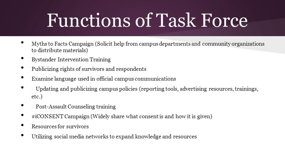 Functions of Task Force Myths to Facts Campaign (Solicit help from campus departments and community organizations to distribute materials) Bystander Intervention Training Publicizing rights of survivors and respondents Examine language used in official campus communications — Updating and publicizing campus policies (reporting tools, advertising resources, trainings, etc.) — Post-Assault Counseling training #iCONSENT Campaign (Widely share what consent is and how it is given) Resources for survivors Utilizing social media networks to expand knowledge and resources