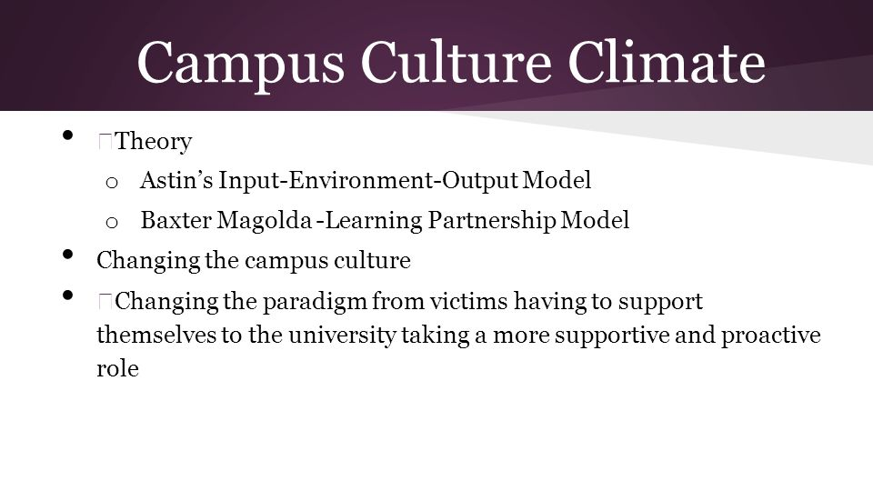 Campus Culture Climate — Theory o Astins Input-Environment-Output Model o Baxter Magolda -Learning Partnership Model Changing the campus culture — Changing the paradigm from victims having to support themselves to the university taking a more supportive and proactive role