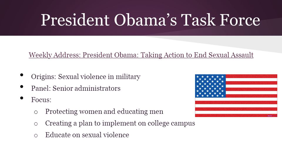 President Obamas Task Force Weekly Address: President Obama: Taking Action to End Sexual Assault Origins: Sexual violence in military Panel: Senior administrators Focus: o Protecting women and educating men o Creating a plan to implement on college campus o Educate on sexual violence