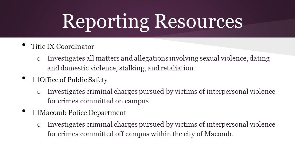 Reporting Resources Title IX Coordinator o Investigates all matters and allegations involving sexual violence, dating and domestic violence, stalking, and retaliation.