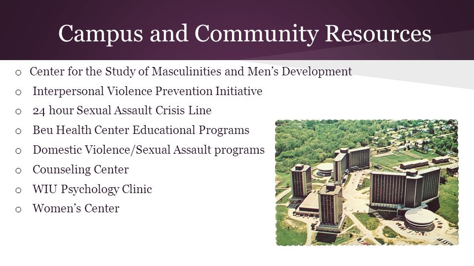 Campus and Community Resources o Center for the Study of Masculinities and Mens Development o Interpersonal Violence Prevention Initiative o 24 hour Sexual Assault Crisis Line o Beu Health Center Educational Programs o Domestic Violence/Sexual Assault programs o Counseling Center o WIU Psychology Clinic o Womens Center