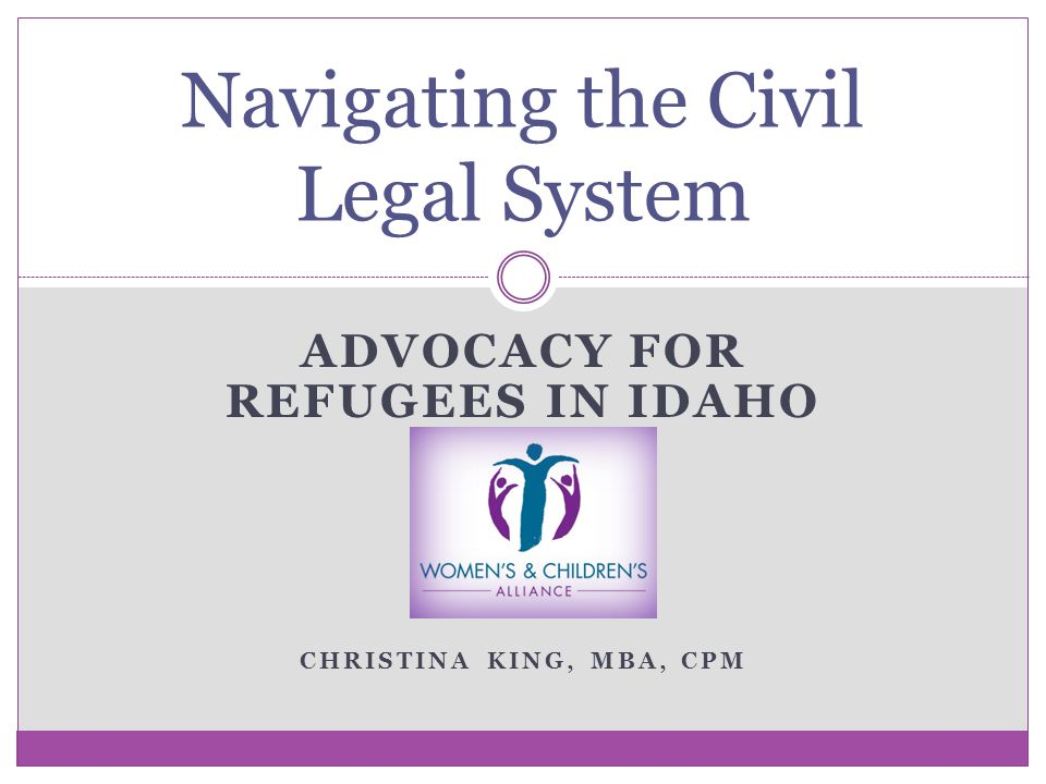 Navigating the Civil Legal System ADVOCACY FOR REFUGEES IN IDAHO CHRISTINA KING, MBA, CPM
