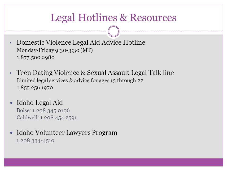 Legal Hotlines & Resources Domestic Violence Legal Aid Advice Hotline Monday-Friday 9:30-3:30 (MT) 1.877.500.2980 Teen Dating Violence & Sexual Assault Legal Talk line Limited legal services & advice for ages 13 through 22 1.855.256.1970 Idaho Legal Aid Boise: 1.208.345.0106 Caldwell: 1.208.454.2591 Idaho Volunteer Lawyers Program 1.208.334-4510