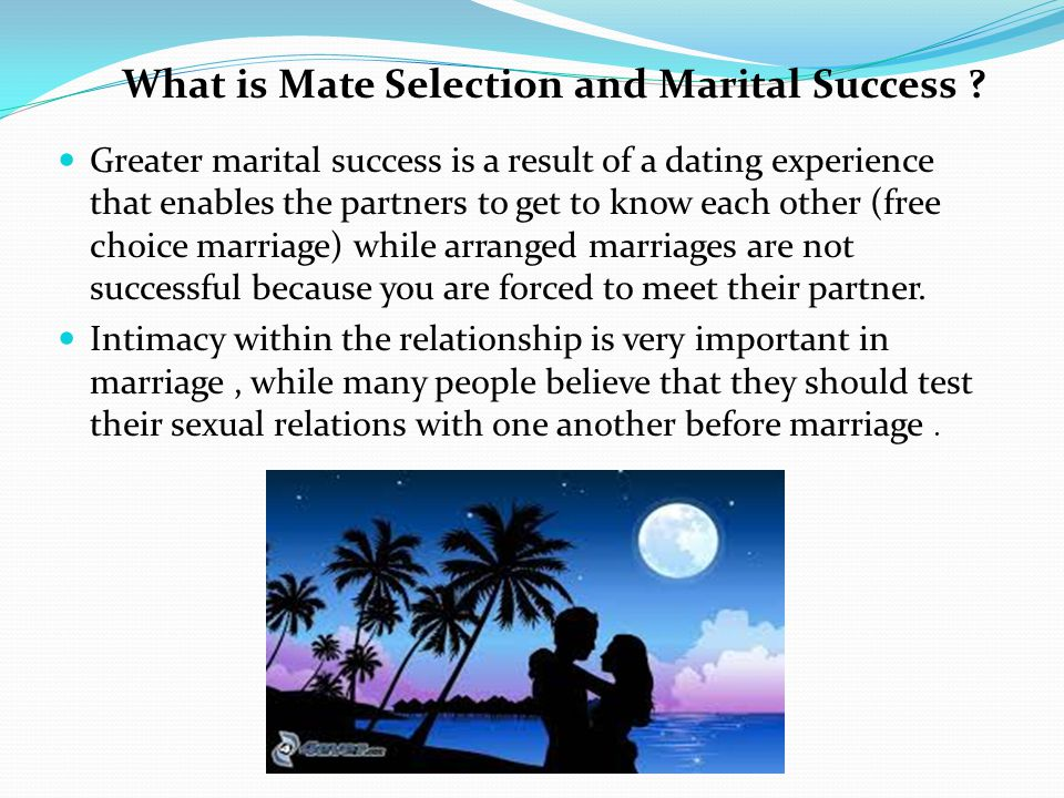 Greater marital success is a result of a dating experience that enables the partners to get to know each other (free choice marriage) while arranged marriages are not successful because you are forced to meet their partner.