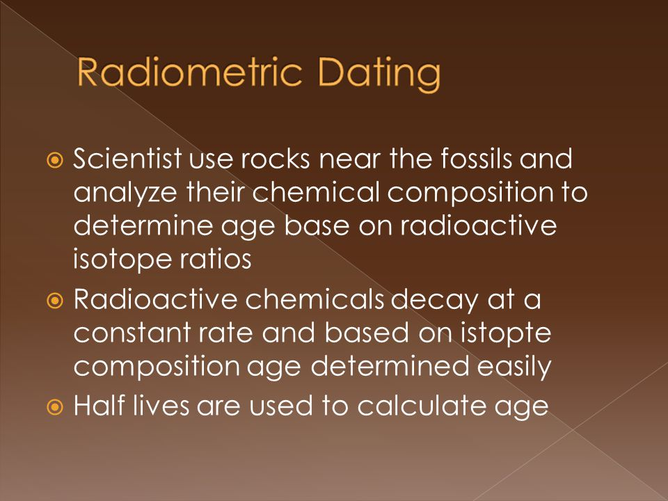 Scientist use rocks near the fossils and analyze their chemical composition to determine age base on radioactive isotope ratios Radioactive chemicals decay at a constant rate and based on istopte composition age determined easily Half lives are used to calculate age