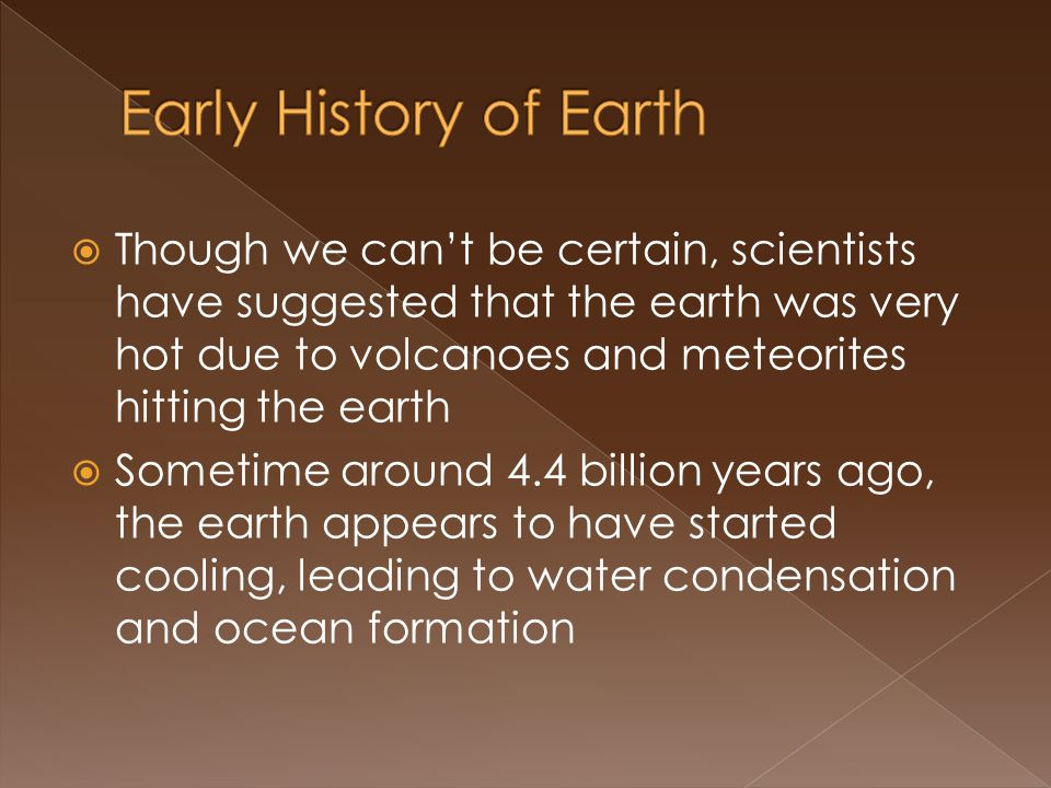 Though we cant be certain, scientists have suggested that the earth was very hot due to volcanoes and meteorites hitting the earth Sometime around 4.4 billion years ago, the earth appears to have started cooling, leading to water condensation and ocean formation